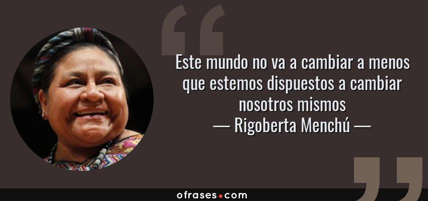 Frases de Rigoberta Menchú - Este mundo no va a cambiar a menos que estemos dispuestos a cambiar nosotros mismos