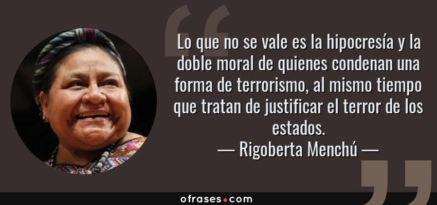 Frases de Rigoberta Menchú - Lo que no se vale es la hipocresía y la doble moral de quienes condenan una forma de terrorismo, al mismo tiempo que tratan de justificar el terror de los estados.