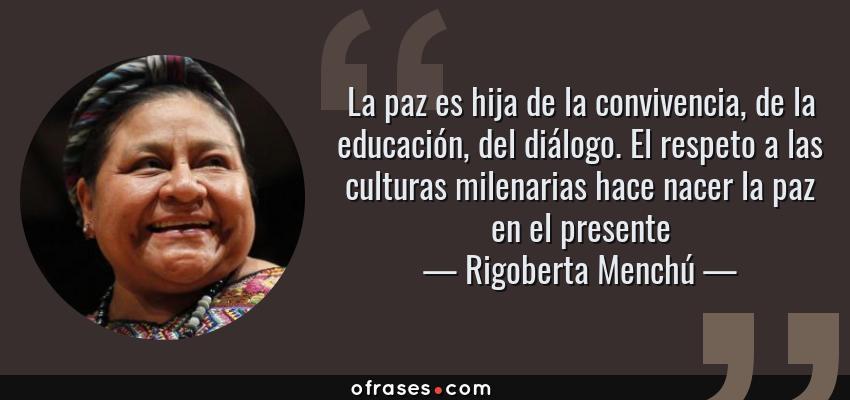 Frases de Rigoberta Menchú - La paz es hija de la convivencia, de la educación, del diálogo. El respeto a las culturas milenarias hace nacer la paz en el presente