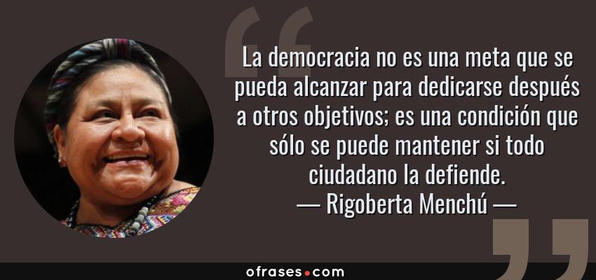 Frases de Rigoberta Menchú - La democracia no es una meta que se pueda alcanzar para dedicarse después a otros objetivos; es una condición que sólo se puede mantener si todo ciudadano la defiende.