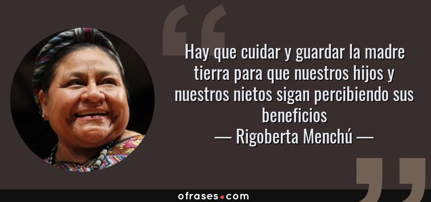 Frases de Rigoberta Menchú - Hay que cuidar y guardar la madre tierra para que nuestros hijos y nuestros nietos sigan percibiendo sus beneficios
