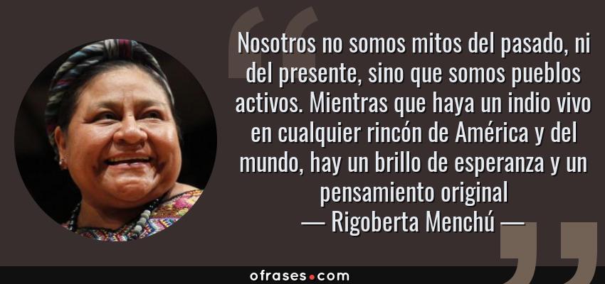 Frases de Rigoberta Menchú - Nosotros no somos mitos del pasado, ni del presente, sino que somos pueblos activos. Mientras que haya un indio vivo en cualquier rincón de América y del mundo, hay un brillo de esperanza y un pensamiento original