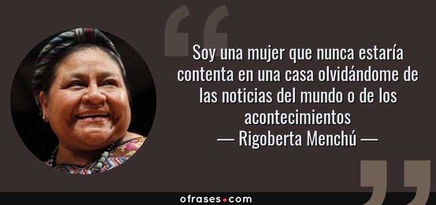Frases de Rigoberta Menchú - Soy una mujer que nunca estaría contenta en una casa olvidándome de las noticias del mundo o de los acontecimientos