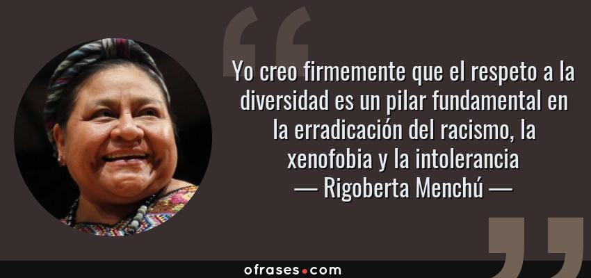 Frases de Rigoberta Menchú - Yo creo firmemente que el respeto a la diversidad es un pilar fundamental en la erradicación del racismo, la xenofobia y la intolerancia