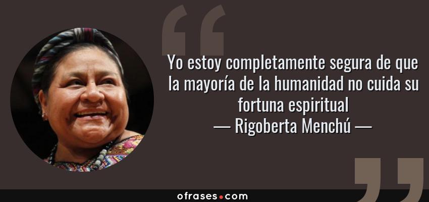 Frases de Rigoberta Menchú - Yo estoy completamente segura de que la mayoría de la humanidad no cuida su fortuna espiritual