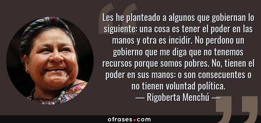 Frases de Rigoberta Menchú - Les he planteado a algunos que gobiernan lo siguiente: una cosa es tener el poder en las manos y otra es incidir. No perdono un gobierno que me diga que no tenemos recursos porque somos pobres. No, tienen el poder en sus manos: o son consecuentes o no tienen voluntad política.