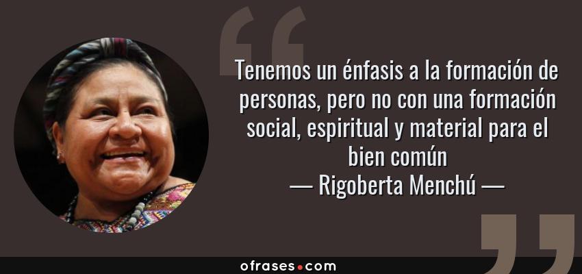 Frases de Rigoberta Menchú - Tenemos un énfasis a la formación de personas, pero no con una formación social, espiritual y material para el bien común