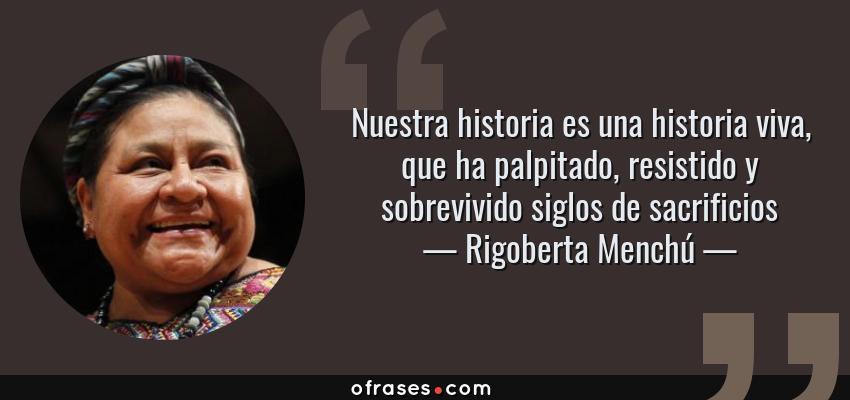 Rigoberta Menchú Nuestra Historia Es Una Historia Viva Que
