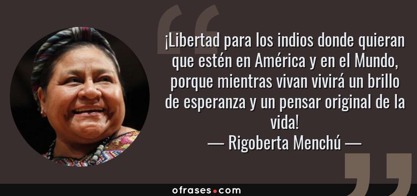 Frases de Rigoberta Menchú - ¡Libertad para los indios donde quieran que estén en América y en el Mundo, porque mientras vivan vivirá un brillo de esperanza y un pensar original de la vida!