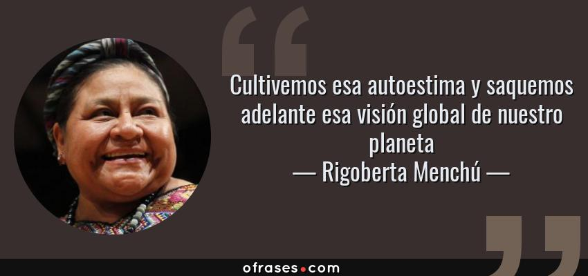 Frases de Rigoberta Menchú - Cultivemos esa autoestima y saquemos adelante esa visión global de nuestro planeta