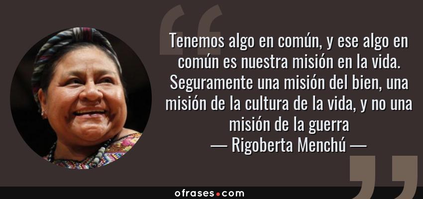 Frases de Rigoberta Menchú - Tenemos algo en común, y ese algo en común es nuestra misión en la vida. Seguramente una misión del bien, una misión de la cultura de la vida, y no una misión de la guerra
