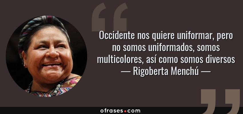 Frases de Rigoberta Menchú - Occidente nos quiere uniformar, pero no somos uniformados, somos multicolores, así como somos diversos