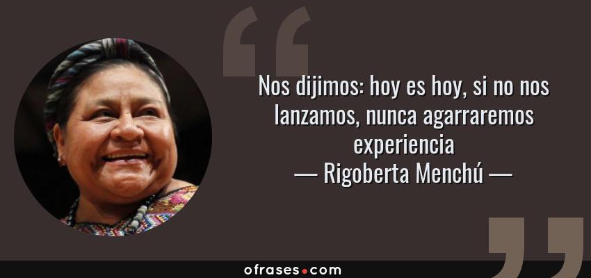 Frases de Rigoberta Menchú - Nos dijimos: hoy es hoy, si no nos lanzamos, nunca agarraremos experiencia