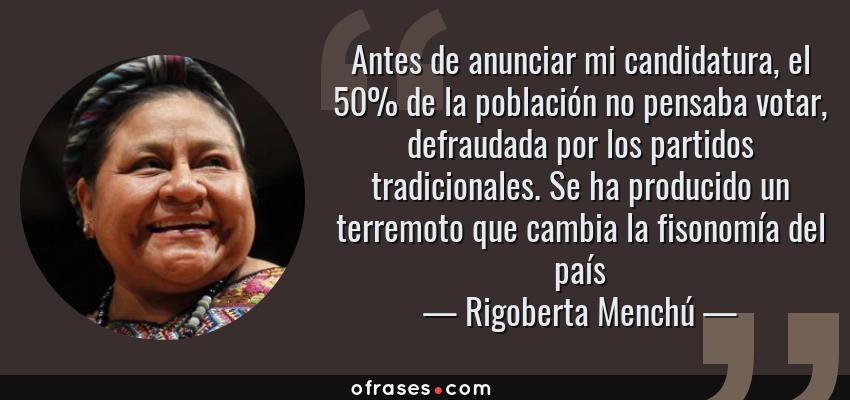 Frases de Rigoberta Menchú - Antes de anunciar mi candidatura, el 50% de la población no pensaba votar, defraudada por los partidos tradicionales. Se ha producido un terremoto que cambia la fisonomía del país