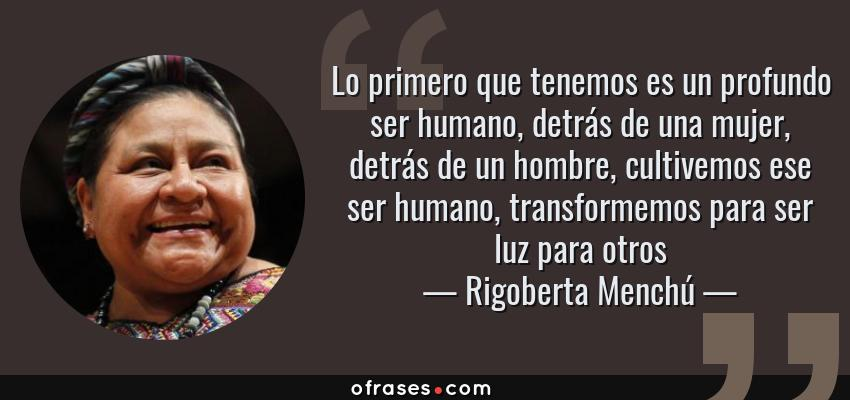 Frases de Rigoberta Menchú - Lo primero que tenemos es un profundo ser humano, detrás de una mujer, detrás de un hombre, cultivemos ese ser humano, transformemos para ser luz para otros
