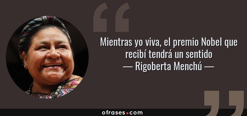 Frases de Rigoberta Menchú - Mientras yo viva, el premio Nobel que recibí tendrá un sentido