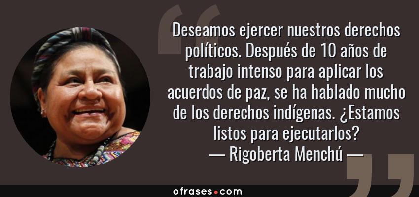 Frases de Rigoberta Menchú - Deseamos ejercer nuestros derechos políticos. Después de 10 años de trabajo intenso para aplicar los acuerdos de paz, se ha hablado mucho de los derechos indígenas. ¿Estamos listos para ejecutarlos?