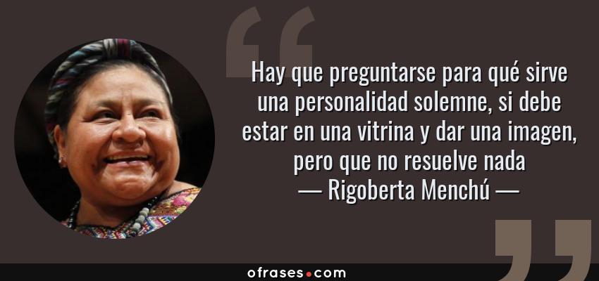 Frases de Rigoberta Menchú - Hay que preguntarse para qué sirve una personalidad solemne, si debe estar en una vitrina y dar una imagen, pero que no resuelve nada