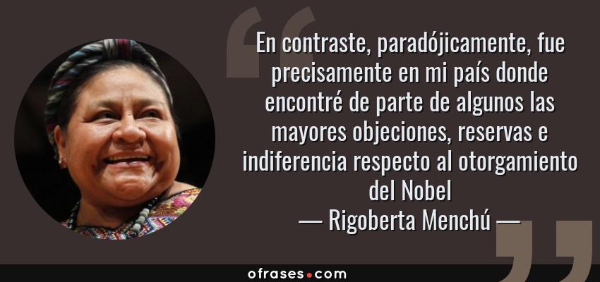 Frases de Rigoberta Menchú - En contraste, paradójicamente, fue precisamente en mi país donde encontré de parte de algunos las mayores objeciones, reservas e indiferencia respecto al otorgamiento del Nobel