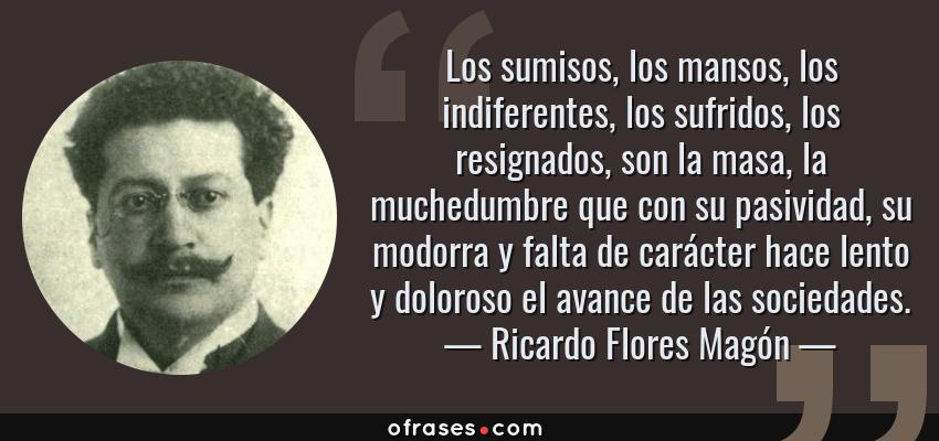 Frases de Ricardo Flores Magón - Los sumisos, los mansos, los indiferentes, los sufridos, los resignados, son la masa, la muchedumbre que con su pasividad, su modorra y falta de carácter hace lento y doloroso el avance de las sociedades.