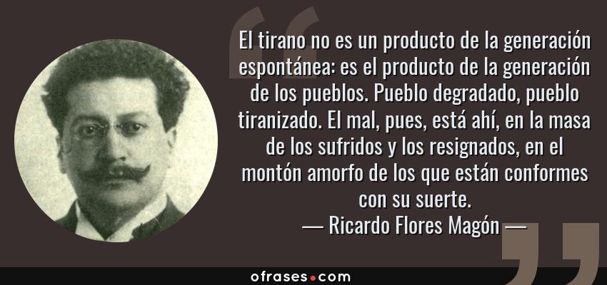 Frases de Ricardo Flores Magón - El tirano no es un producto de la generación espontánea: es el producto de la generación de los pueblos. Pueblo degradado, pueblo tiranizado. El mal, pues, está ahí, en la masa de los sufridos y los resignados, en el montón amorfo de los que están conformes con su suerte.