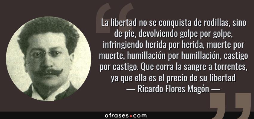 Frases de Ricardo Flores Magón - La libertad no se conquista de rodillas, sino de pie, devolviendo golpe por golpe, infringiendo herida por herida, muerte por muerte, humillación por humillación, castigo por castigo. Que corra la sangre a torrentes, ya que ella es el precio de su libertad