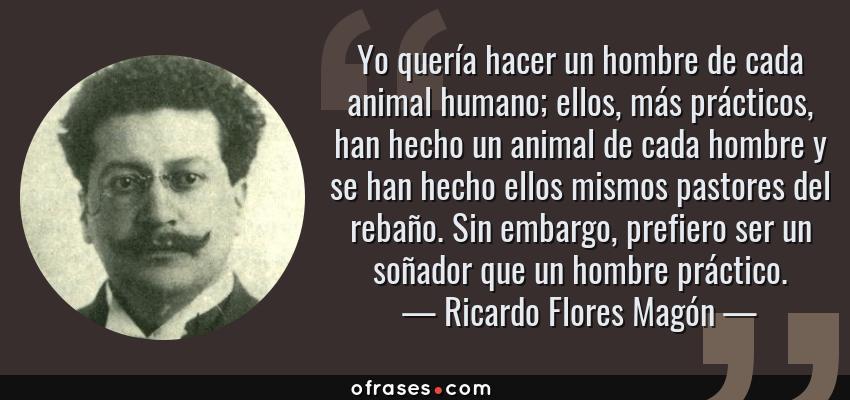 Frases de Ricardo Flores Magón - Yo quería hacer un hombre de cada animal humano; ellos, más prácticos, han hecho un animal de cada hombre y se han hecho ellos mismos pastores del rebaño. Sin embargo, prefiero ser un soñador que un hombre práctico.