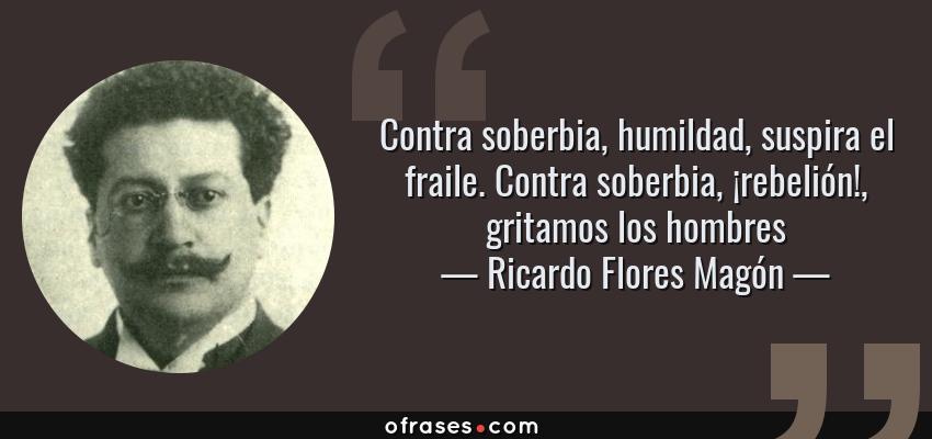 Frases de Ricardo Flores Magón - Contra soberbia, humildad, suspira el fraile. Contra soberbia, ¡rebelión!, gritamos los hombres