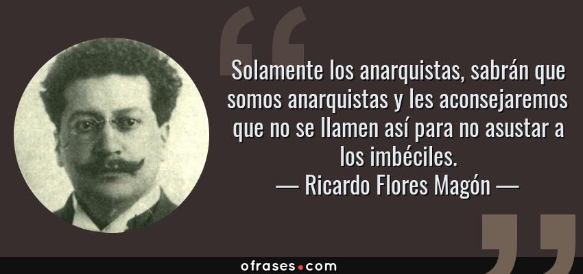 Frases de Ricardo Flores Magón - Solamente los anarquistas, sabrán que somos anarquistas y les aconsejaremos que no se llamen así para no asustar a los imbéciles.