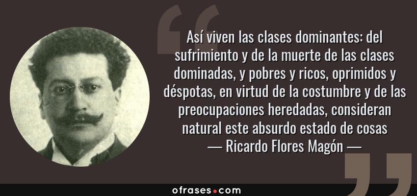 Frases de Ricardo Flores Magón - Así viven las clases dominantes: del sufrimiento y de la muerte de las clases dominadas, y pobres y ricos, oprimidos y déspotas, en virtud de la costumbre y de las preocupaciones heredadas, consideran natural este absurdo estado de cosas