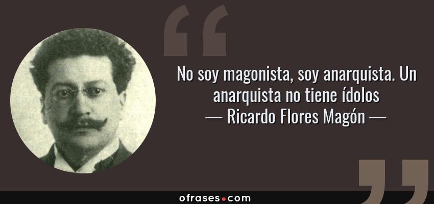 Frases de Ricardo Flores Magón - No soy magonista, soy anarquista. Un anarquista no tiene ídolos