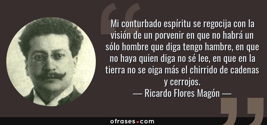 Frases de Ricardo Flores Magón - Mi conturbado espíritu se regocija con la visión de un porvenir en que no habrá un sólo hombre que diga tengo hambre, en que no haya quien diga no sé lee, en que en la tierra no se oiga más el chirrido de cadenas y cerrojos.