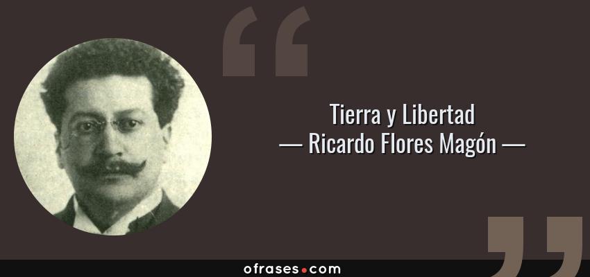 Frases de Ricardo Flores Magón - Tierra y Libertad