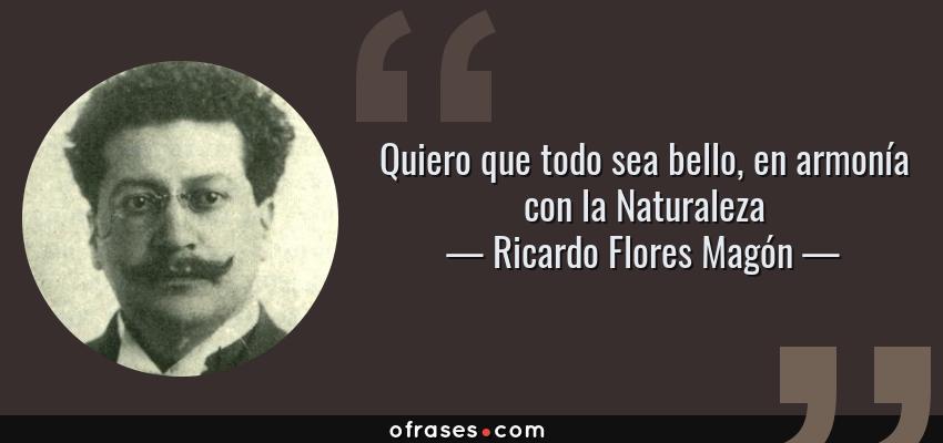 Frases de Ricardo Flores Magón - Quiero que todo sea bello, en armonía con la Naturaleza