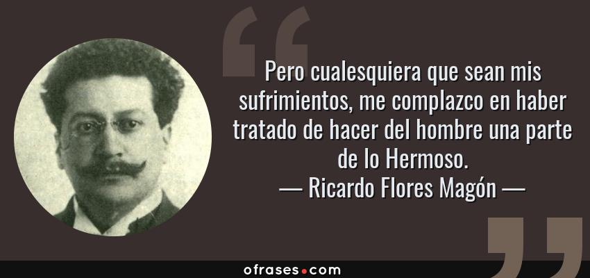 Frases de Ricardo Flores Magón - Pero cualesquiera que sean mis sufrimientos, me complazco en haber tratado de hacer del hombre una parte de lo Hermoso.