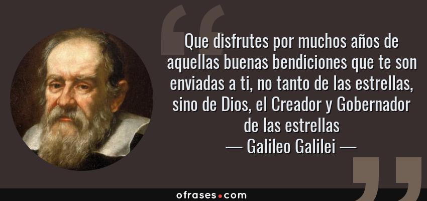 Frases de Galileo Galilei - Que disfrutes por muchos años de aquellas buenas bendiciones que te son enviadas a ti, no tanto de las estrellas, sino de Dios, el Creador y Gobernador de las estrellas