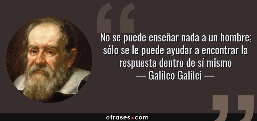 Frases de Galileo Galilei - No se puede enseñar nada a un hombre; sólo se le puede ayudar a encontrar la respuesta dentro de sí mismo