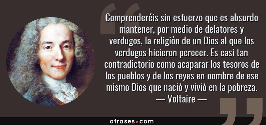 Frases de Voltaire - Comprenderéis sin esfuerzo que es absurdo mantener, por medio de delatores y verdugos, la religión de un Dios al que los verdugos hicieron perecer. Es casi tan contradictorio como acaparar los tesoros de los pueblos y de los reyes en nombre de ese mismo Dios que nació y vivió en la pobreza.