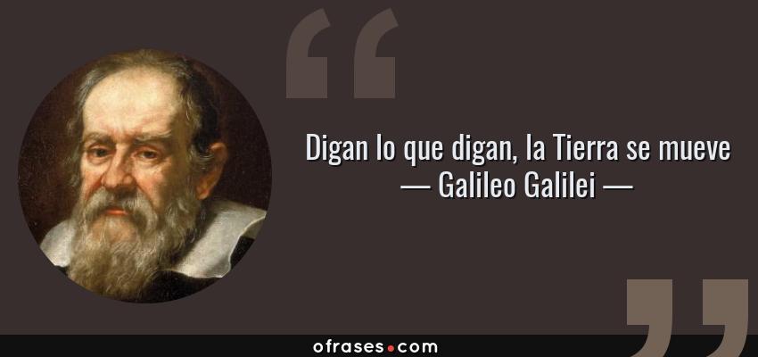 Frases de Galileo Galilei - Digan lo que digan, la Tierra se mueve