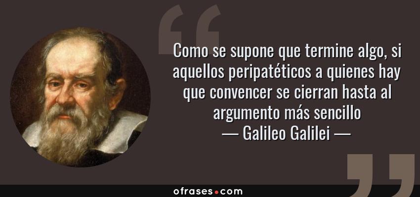 Frases de Galileo Galilei - Como se supone que termine algo, si aquellos peripatéticos a quienes hay que convencer se cierran hasta al argumento más sencillo