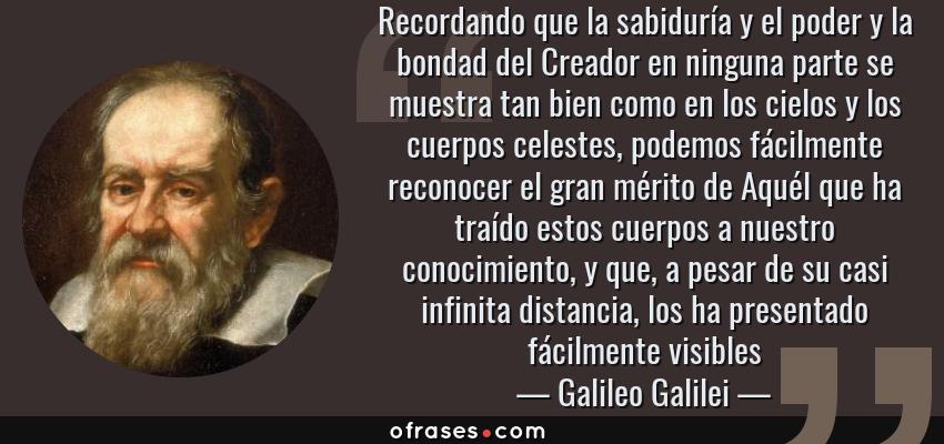 Frases de Galileo Galilei - Recordando que la sabiduría y el poder y la bondad del Creador en ninguna parte se muestra tan bien como en los cielos y los cuerpos celestes, podemos fácilmente reconocer el gran mérito de Aquél que ha traído estos cuerpos a nuestro conocimiento, y que, a pesar de su casi infinita distancia, los ha presentado fácilmente visibles