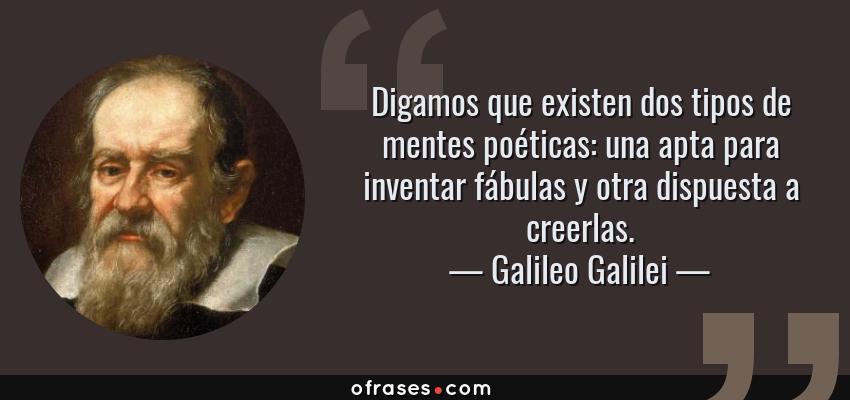 Frases de Galileo Galilei - Digamos que existen dos tipos de mentes poéticas: una apta para inventar fábulas y otra dispuesta a creerlas.