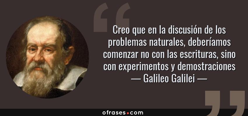 Frases de Galileo Galilei - Creo que en la discusión de los problemas naturales, deberíamos comenzar no con las escrituras, sino con experimentos y demostraciones