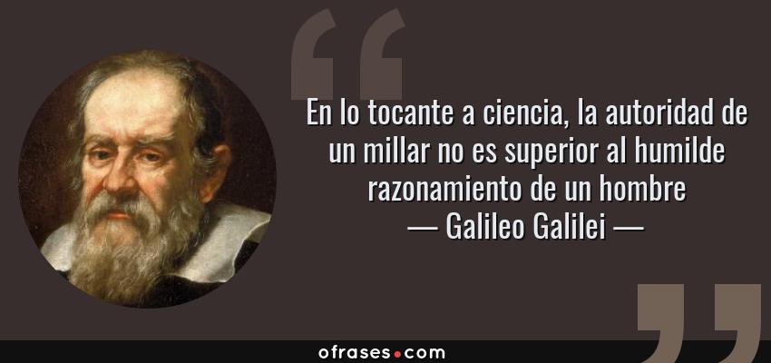 Frases de Galileo Galilei - En lo tocante a ciencia, la autoridad de un millar no es superior al humilde razonamiento de un hombre