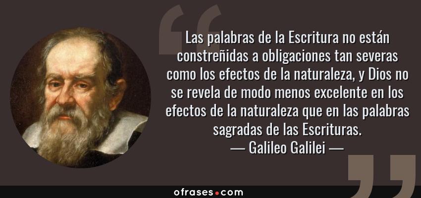 Frases de Galileo Galilei - Las palabras de la Escritura no están constreñidas a obligaciones tan severas como los efectos de la naturaleza, y Dios no se revela de modo menos excelente en los efectos de la naturaleza que en las palabras sagradas de las Escrituras.