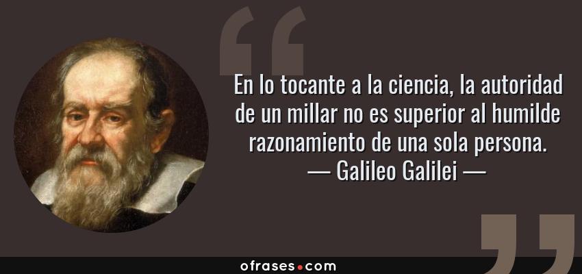 Frases de Galileo Galilei - En lo tocante a la ciencia, la autoridad de un millar no es superior al humilde razonamiento de una sola persona.