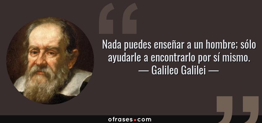 Frases de Galileo Galilei - Nada puedes enseñar a un hombre; sólo ayudarle a encontrarlo por sí mismo.