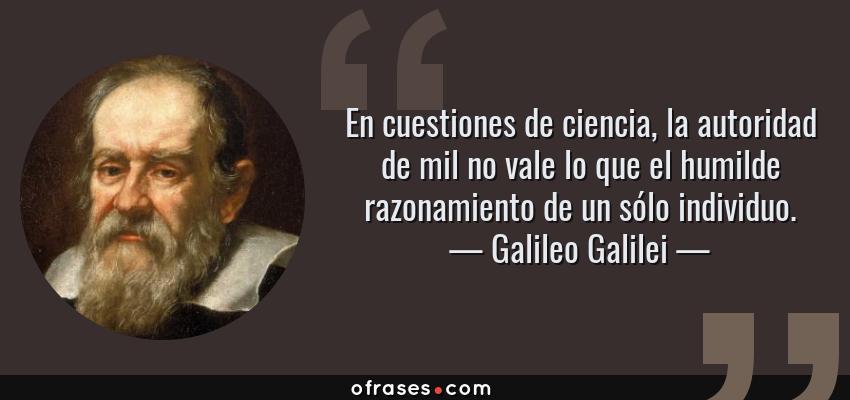Frases de Galileo Galilei - En cuestiones de ciencia, la autoridad de mil no vale lo que el humilde razonamiento de un sólo individuo.
