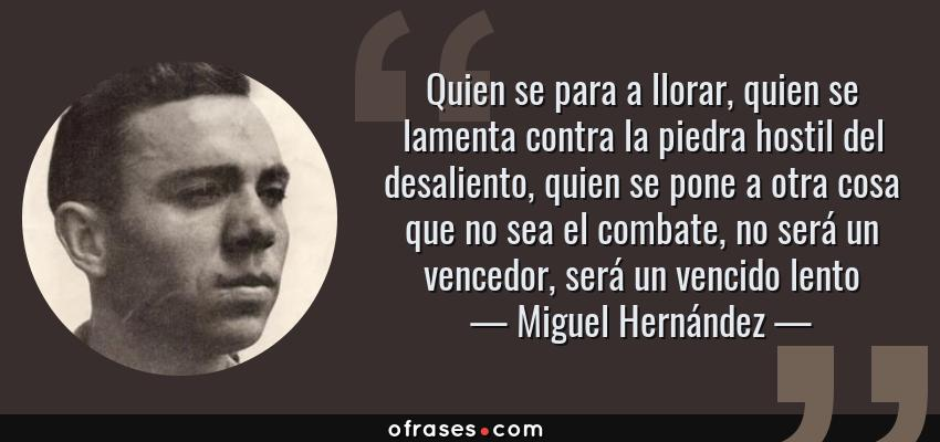 Frases de Miguel Hernández - Quien se para a llorar, quien se lamenta contra la piedra hostil del desaliento, quien se pone a otra cosa que no sea el combate, no será un vencedor, será un vencido lento