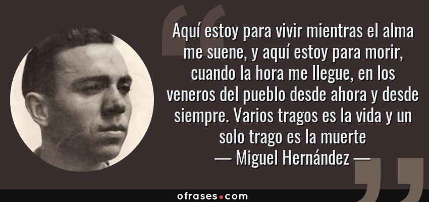 Frases de Miguel Hernández - Aquí estoy para vivir mientras el alma me suene, y aquí estoy para morir, cuando la hora me llegue, en los veneros del pueblo desde ahora y desde siempre. Varios tragos es la vida y un solo trago es la muerte